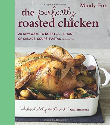 The Perfectly Roasted Chicken: 20 New Ways to Roast Plus a Host of Salads, Soups, Pastas, and More:...