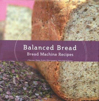 Balanced Bread: Use Your Bread Machine: Didier Rubio,Marie-Alexandre Perraud,Jean-Pierre
