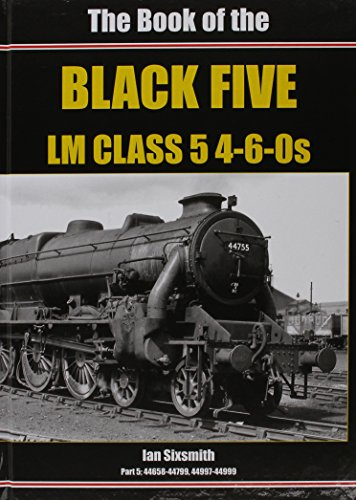 The Book of the Black Fives LM Class 5 4-6-0s: Part 5: Part 5 : 44658-44799, 44997-44999: Sixsmith,...