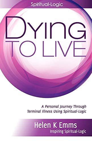 9781906954574: Dying to Live: A Personal Journey Through Terminal Illness Using Spiritual-Logic