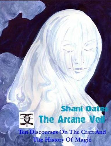 The Arcane Veil: Ten Discourses on the Craft and the History of Magic: Oates, Shani