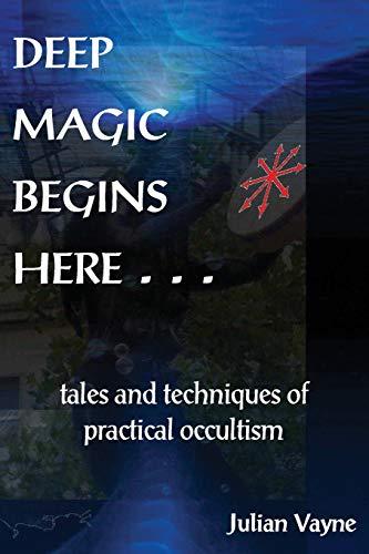 Deep Magic Begins Here: Tales and Techniques: Julian Vayne
