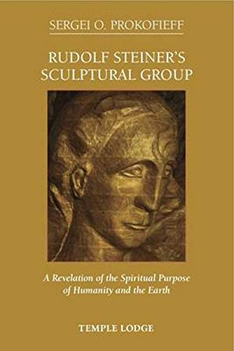 Rudolf Steiner's Sculptural Group: A Revelation of the Spiritual Purpose of Humanity and the ...