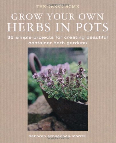 Grow Your Own Herbs in Pots: 35 Simple Projects for Creating Beautiful Container Herb Gardens: New ...