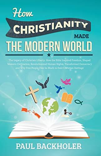 How Christianity Made the Modern World : Paul Backholer