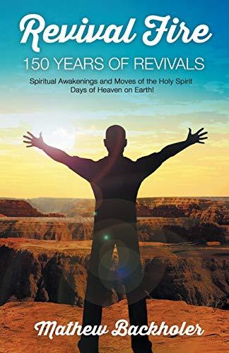 Revival Fire - 150 Years of Revivals,: Backholer, Mathew