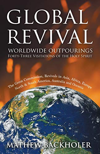9781907066078: Global Revival - Worldwide Outpourings, Forty-Three Visitations of the Holy Spirit, the Great Commission: Revivals in Asia, Africa, Europe, North & South America, Australia and Oceania