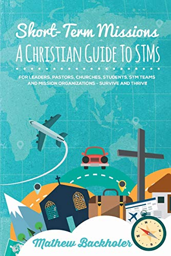 Short-Term Missions, A Christian Guide to STMs,: Mathew Backholer