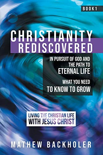 Christianity Rediscovered, in Pursuit of God and: Mathew Backholer