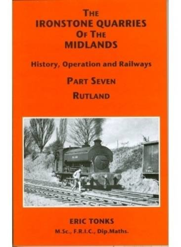 9781907094064: The Ironstone Quarries of the Midlands: Rutland Pt. 7: History, Operation and Railways