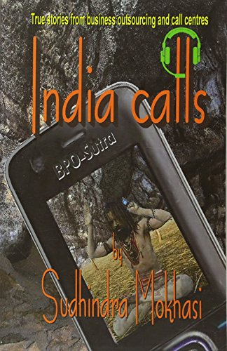 India Calls: True Stories from Business Outsourcing and Call Centres: Sudhindra Mokhasi