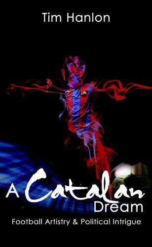 A Catalan Dream: Football Artistry and Political Intrigue: Hanlon, Tim