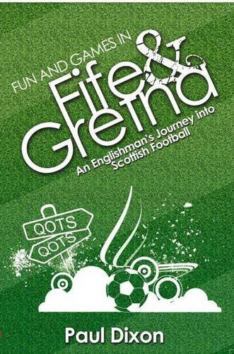 Fun and Games in Fife and Gretna: An Englishman's Journey into Scottish Football: Dixon, Paul