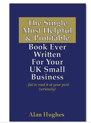 9781907308000: The Single Most Helpful and Profitable Book Ever Written for Your UK Small Business: Fail to Read it at Your Peril (seriously)