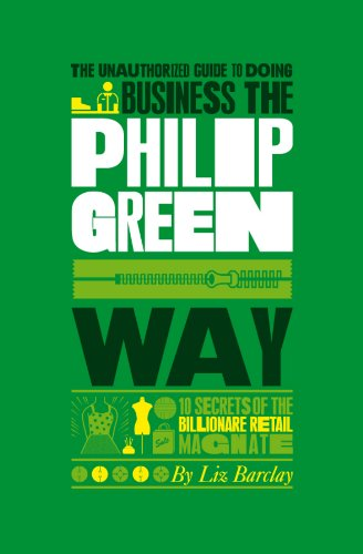 9781907312366: The Unauthorized Guide to Doing Business the Philip Green Way: 10 Secrets of the Billionaire Retail Magnate