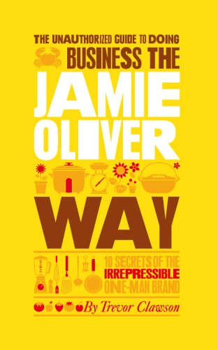 The Unauthorized Guide To Doing Business the Jamie Oliver Way: 10 Secrets of the Irrepressible ...