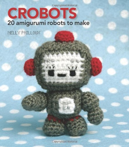 Crobots: 20 Amigurumi Robots to Make: Nelly Pailloux