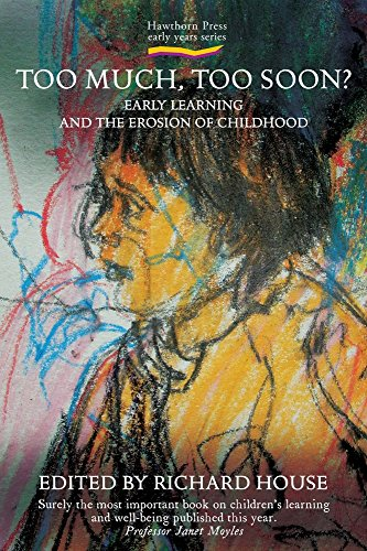 Too Much, Too Soon?: Early Learning and the Erosion of Childhood (Early Years): Richard House
