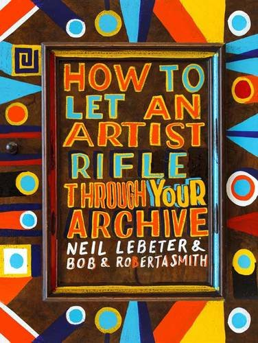 9781907363047: How to Let an Artist Rifle Through Your Archive: Bob & Roberta Smith