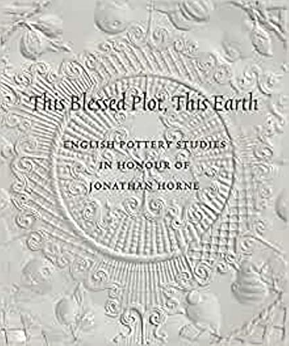 9781907372094: THIS BLESSED PLOT, THIS EARTH: English Pottery Studies in Honour of Jonathan Horne