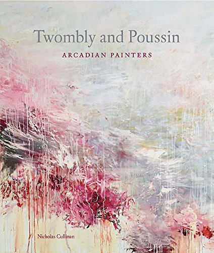 Twombly and Poussin: Arcadian Painters: Cullinan, Nicholas, And