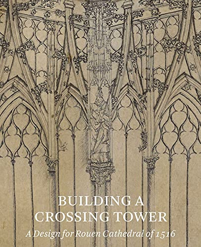 9781907372933: Building a Crossing Tower: A Design for Rouen Cathedral of 1516