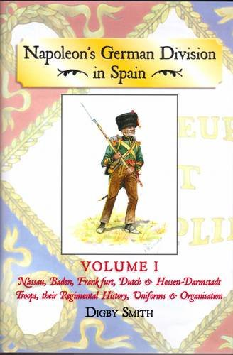 9781907417313: Napoleon's German Division in Spain: Nassau, Baden, Frankfurt, Dutch & Hessen-Darmstadt Troops, Their Regimental History, Uniforms & Organisation v. 1