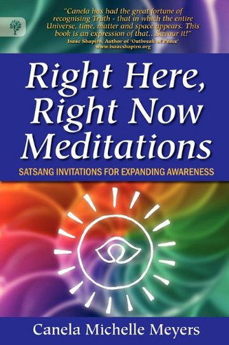 Right Here, Right Now Meditations - Satsang Invitations for Expanding Awareness: Meyers, Canela ...