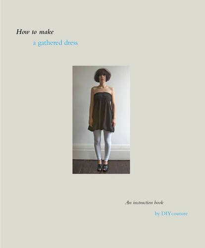 9781907520020: How to Make a Gathered Dress: An Instruction Book by DIY Couture