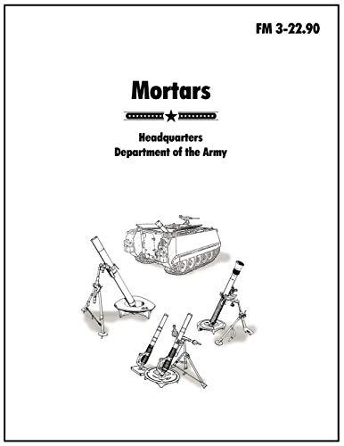 Mortars: The official U.S. Army Field Manual FM 3-22.90: Army, U.S.