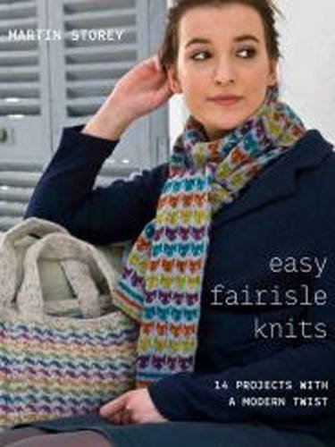 Easy Fairisle Knits: 14 Projects with a Modern Twist: Martin Storey
