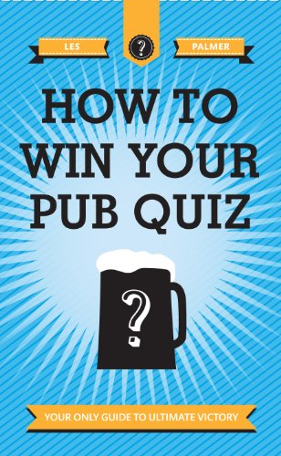 How to Win Your Pub Quiz: Your Only Guide to Ultimate Victory: Palmer, Les