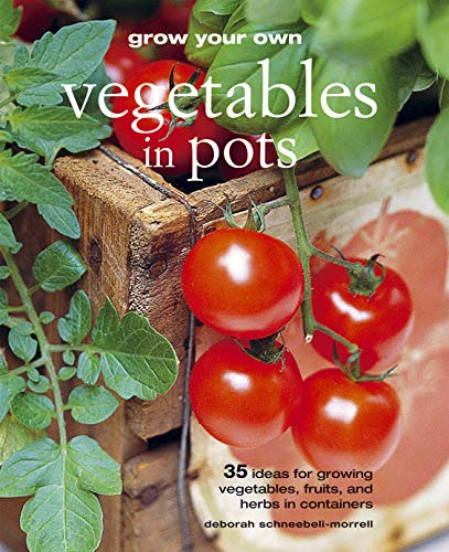 Grow Your Own Vegetables in Pots: 35 Ideas for Growing Vegetables, Fruits, and Herbs in Containers:...
