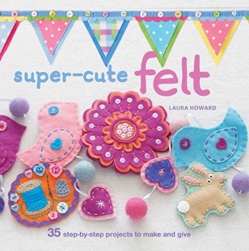 9781907563775: Super-Cute Felt: 35 Step-by-Step Projects to Make and Give
