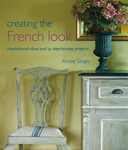 Creating the French Look: Inspirational Ideas and 25 Step-by-Step Projects (Paperback): Annie Sloan