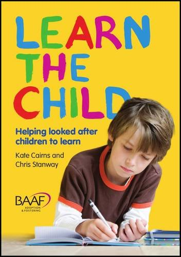 Learn the Child: Helping Looked After Children to Learn (Baaf): Cairns, Kate; Stanway, Chris