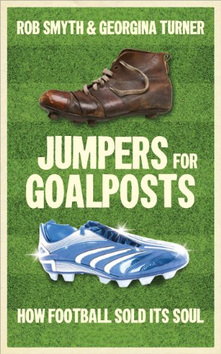 Jumpers for Goalposts: How Football Sold Its: Rob Smyth &