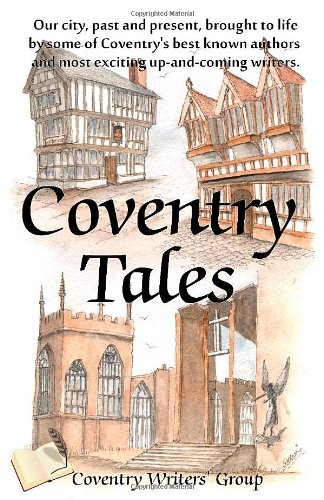Coventry Tales: Our city, past and present, brought to life by some of Coventrys best-known authors...