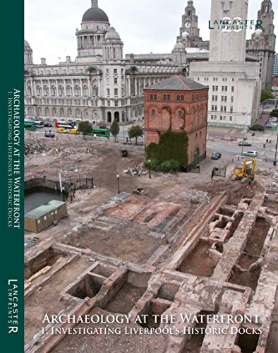 Archaeology at the Waterfront: 1: Investigating Liverpool's: Howard-Davis, Christine, Philpott,