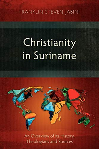 Christianity in Suriname: An Overview of Its History, Theologians and Sources: Franklin Steven ...