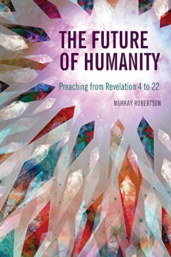 The Future of Humanity: Preaching from Revelation 4 to 22: Robertson, Murray