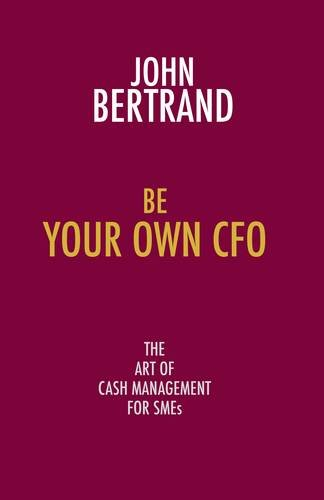 Be Your Own CFO the Art of Cash Management for SMEs: The Art of Cash Management for SMEs: John ...