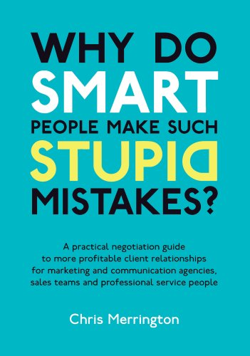 9781907722011: Why Do Smart People Make Such Stupid Mistakes?: A Practical Negotiation Guide to More Profitable Client Relationships for Marketing and Communication ... Teams and Professional Service People