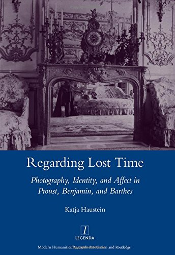 Regarding Lost Time: Photography, Identity, and Affect in Proust, Benjamin, and Barthes.: Haustein,...