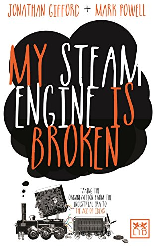 9781907794599: My Steam Engine is Broken: Taking the Organization from the Industrial Era to the Age of Ideas