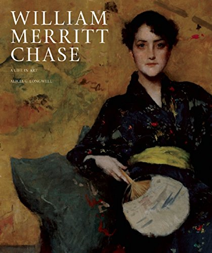 William Merritt Chase: A Life in Art: Longwell, Alicia G.