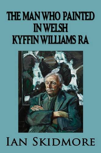 9781907841040: The Man Who Painted in Welsh: Sir Kyffin Williams, RA, Wales's Greatest Painter