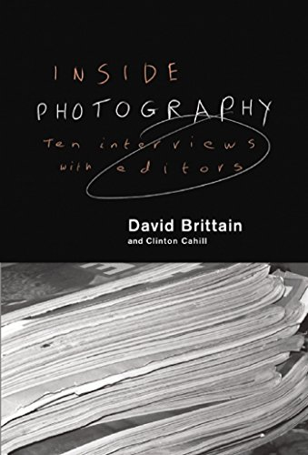 Inside Photography: Ten Interviews with Editors: Brittain, David