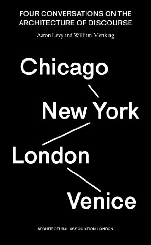 Venice, New York, London, Chicago: Four Conversationa On The Architecture Of Discourse: Levy, Aaron...