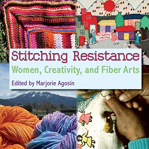 Stitching Resistance: Women, Creativity, and Fiber Arts: Agosin, Marjorie